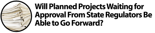 Will Planned Projects Waiting for Approval from State Regulators be Able to Go Foward?